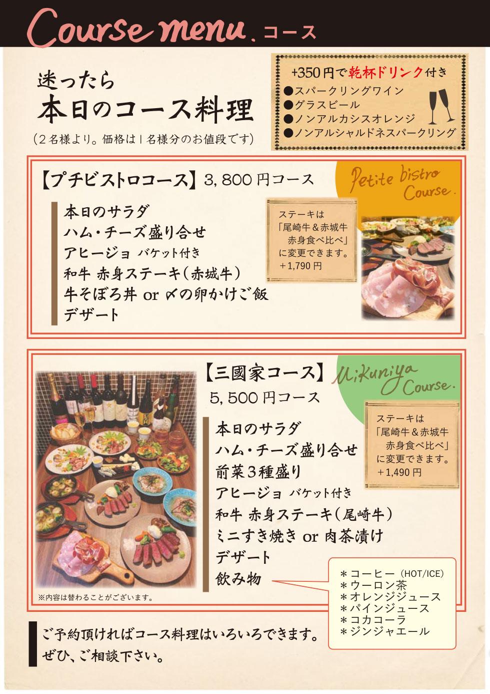 プチビストロコース 3,800円のコース 2名様より価格は1名様のお値段です。  プチビストロコース 3,800円のコース      本日のサラダ     ハム・チーズ盛り合わせ     アヒージョ バケット付き     和牛 赤身ステーキ(赤城牛)     牛そぼろ丼 or 〆の卵かけご飯     デザート  ※ステーキは「尾崎牛&赤城牛赤身食べ比べ」に変更できます。 +1,790円 +350円で乾杯ドリンク付き      スパークリングワイン     グラスビール     ノンアルカシスオレンジ     ノンアルシャルドネスパークリング  三國家コース 5,500円 2名様より価格は1名様のお値段です。  三國家コース 5,500円      本日のサラダ     ハム・チーズ盛り合わせ     前菜3種盛り     アヒージョ バケット付き     和牛 赤身ステーキ(尾崎牛)     ミニすき焼き or 肉茶漬け     デザート     飲み物     ・コーヒー(HOT/ICE)・ウーロン茶・オレンジジュース     ・パインジュース・コカコーラ・ジンジャーエール  ※ステーキは「尾崎牛&赤城牛赤身食べ比べ」に変更できます。 +1,490円 ※内容は替わることがございます。 +350円で乾杯ドリンク付き      スパークリングワイン     グラスビール     ノンアルカシスオレンジ     ノンアルシャルドネスパークリング  ご予約頂ければコース料理はいろいろできます。 ぜひ、ご相談ください。